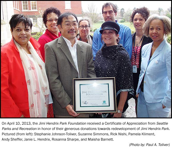 On April 10, 2013, the Jimi Hendrix Park Foundation received a Certificate of Appreciation from Seattle Parks and Recreation in honor of their generous donations towards redevelopment of Jimi Hendrix Park. Pictured (from left): Stephanie Johnson-Toliver, Suzanne Simmons, Rick Nishi, Pamela Kliment, Andy Sheffer, Janie L. Hendrix, Rosanna Sharpe, and Maisha Barnett.